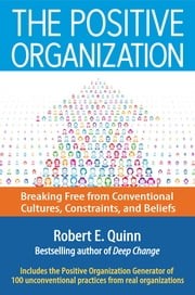 The Positive Organization - Breaking Free from Conventional Cultures, Constraints, and Beliefs ebook by Robert E. Quinn