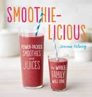 Smoothie-licious - Power-Packed Smoothies and Juices the Whole Family Will Love ebook by Jenna Helwig