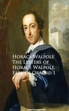 The Letters of Horace Walpole, Earl of Orford I ebook by Horace Walpole