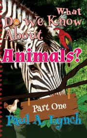 What Do We Know About Animals? - WHAT DO WE KNOW ABOUT ANIMALS?, #1 ebook by paul lynch,Paul A. Lynch