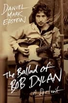 The Ballad of Bob Dylan - A Portrait ebook by Daniel Mark Epstein