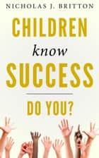 Children Know Success. Do You? ebook by Nicholas Britton