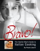 Bravo! The Stylish Man's Guide to Italian Cooking ebook by Paolo Liberti