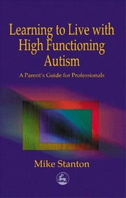 Learning to Live with High Functioning Autism - A Parent's Guide for Professionals ebook by Mike Stanton