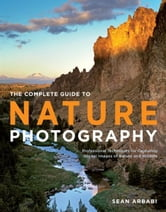 The Complete Guide to Nature Photography - Professional Techniques for Capturing Digital Images of Nature and Wildlife ebook by Sean Arbabi