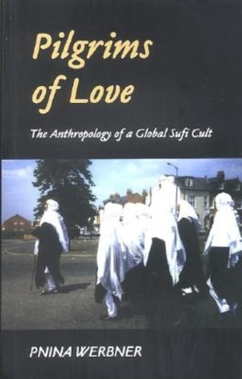 Pilgrims of Love - The Anthropology of a Global Sufi Cult ebook by Pnina Werbner