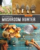The Complete Mushroom Hunter, Revised - Illustrated Guide to Foraging, Harvesting, and Enjoying Wild Mushrooms - Including new sections on growing your own incredible edibles and off-season collecting eBook by Gary Lincoff