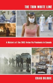 The Thin White Line: A History of the 2012 Avian Flu Pandemic in Canada ebook by DiLouie, Craig, Paul