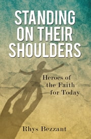Standing on Their Shoulders - Heroes of the Faith for Today ebook by Rhys Bezzant
