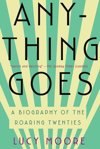 Anything Goes - A Biography of the Roaring Twenties ebook by Lucy Moore
