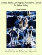 Golden Alaska: A Complete Account to Date of the Yukon Valley ebook by Ernest Ingersoll