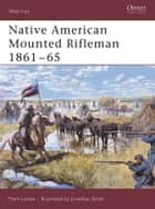 Native American Mounted Rifleman 1861?65 ebook by Mark Lardas,Jonathan Smith