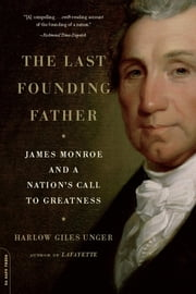 The Last Founding Father - James Monroe and a Nation's Call to Greatness ebook by Harlow Giles Unger