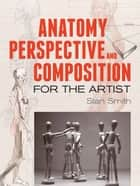Anatomy, Perspective and Composition for the Artist ebook by Stan Smith