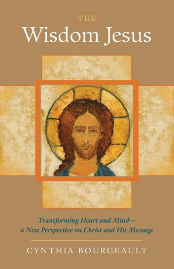 The Wisdom Jesus - Transforming Heart and Mind--A New Perspective on Christ and His Message ebook by Cynthia Bourgeault