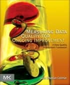 Measuring Data Quality for Ongoing Improvement - A Data Quality Assessment Framework ebook by Laura Sebastian-Coleman