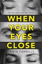 When Your Eyes Close: A psychological thriller unlike anything you've read before! ebook by Tanya Farrelly