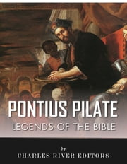 Legends of the Bible: The Life and Legacy of Pontius Pilate ebook by Charles River Editors