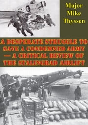 A Desperate Struggle To Save A Condemned Army - A Critical Review Of The Stalingrad Airlift ebook by Major Mike Thyssen