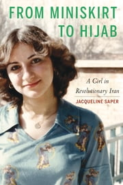 From Miniskirt to Hijab - A Girl in Revolutionary Iran ebook by Jacqueline Saper