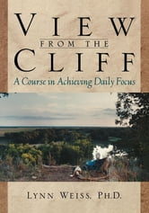 View from the Cliff - A Course in Achieving Daily Focus ebook by Lynn Weiss PhD