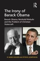 The Irony of Barack Obama - Barack Obama, Reinhold Niebuhr and the Problem of Christian Statecraft ebook by R. Ward Holder, Peter B. Josephson