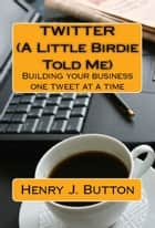 Twitter (A little birdie told me) Building your business one tweet at a time ebook by Henry Button