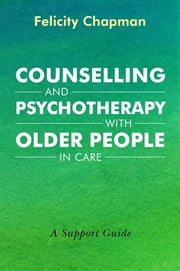Counselling and Psychotherapy with Older People in Care - A Support Guide ebook by Felicity Chapman