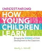 Understanding How Young Children Learn - Bringing the Science of Child Development to the Classroom ebook by Wendy L. Ostroff L. Ostroff