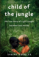 Child of the Jungle - The True Story of a Girl Caught Between Two Worlds ebook by Sabine Kuegler