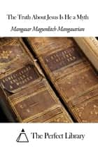 The Truth About Jesus Is He a Myth ebook by Mangasar Magurditch Mangasarian
