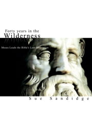 Forty Years in The Wilderness: Moses Leads the Bible's Lost Generation ebook by Sue Sandidge