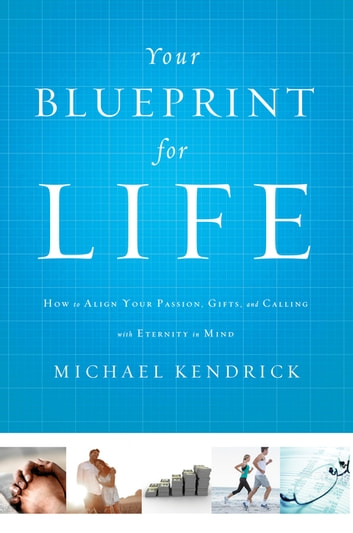 Your Blueprint for Life - How to Align Your Passion, Gifts, and Calling with Eternity in Mind ebook by Michael Kendrick