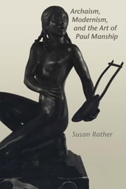 Archaism, Modernism, and the Art of Paul Manship ebook by Susan Rather