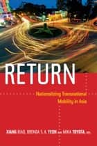Return - Nationalizing Transnational Mobility in Asia ebook by Biao Xiang, Brenda S. A. Yeoh, Mika Toyota