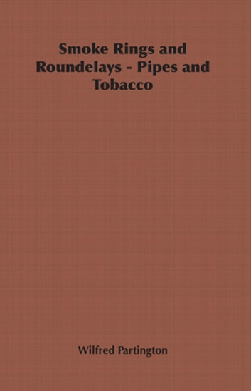 Smoke Rings and Roundelays - Pipes and Tobacco ebook by Wilfred Partington