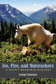 Ice, Fire, and Nutcrackers - A Rocky Mountain Ecology ebook by George Constantz