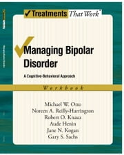 Managing Bipolar Disorder: A Cognitive Behavior Treatment Program Workbook ebook by Michael Otto,Noreen Reilly-Harrington,Robert O. Knauz,Jane N. Kogan,Gary S. Sachs,Henin