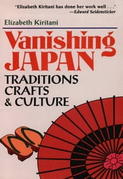 Vanishing Japan - Traditions, Crafts & Culture ebook by Elizabeth Kiritani