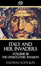 Italy and Her Invaders - Volume III - The Ostrogothic Invasion ebook by Thomas Hodgkin