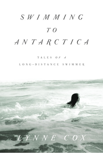 Swimming to Antarctica - Tales of a Long-Distance Swimmer ebook by Lynne Cox