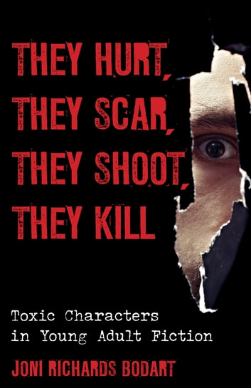 They Hurt, They Scar, They Shoot, They Kill - Toxic Characters in Young Adult Fiction ebook by Joni Richards Bodart