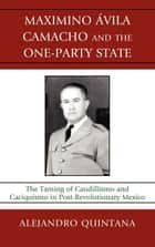 Maximino Avila Camacho and the One-Party State ebook by Alejandro Quintana