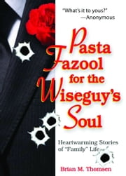 "Pasta Fazool for the Wiseguy's Soul: Heartwarming Stories of Family Life - Heartwarming Stories of ""Family"" Life ebook by Brian M. Thomsen"