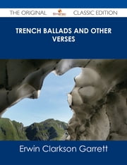 Trench Ballads and Other Verses - The Original Classic Edition ebook by Erwin Clarkson Garrett