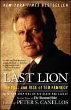 Last Lion - The Fall and Rise of Ted Kennedy ebook by Peter S. Canellos