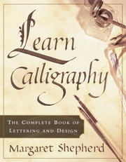 Learn Calligraphy - The Complete Book of Lettering and Design ebook by Margaret Shepherd