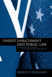Unjust Enrichment and Public Law - A Comparative Study of England, France and the EU ebook by Rebecca Williams