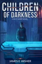 Children of Darkness - A Sci-Fi Short Novel ebook by James E. Wisher