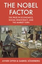 The Nobel Factor - The Prize in Economics, Social Democracy, and the Market Turn ebook by Avner Offer, Gabriel Söderberg